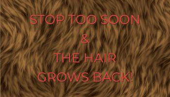 "Message on a brown furry background saying ""STOP TOO SOON & THE HAIR GROWSBACK!"""