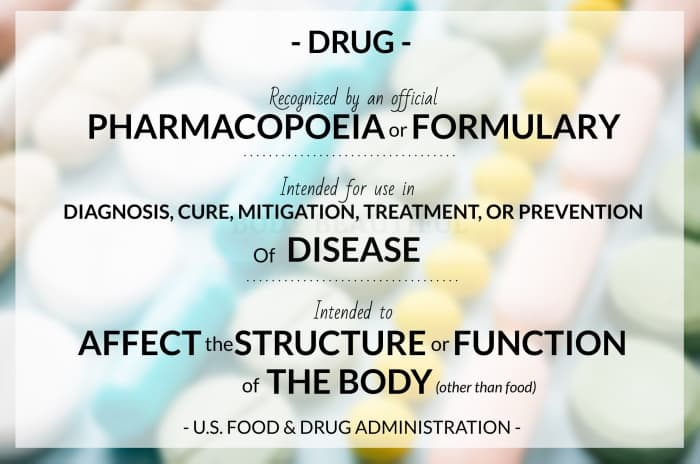 According to the US FDA: drug is a substance recognized by an official pharmacopoeia or formulary, or a substance intended for use in the diagnosis, cure, mitigation, treatment, or prevention of disease, or a substance (other than food) intended to affect the structure or any function of the body.
